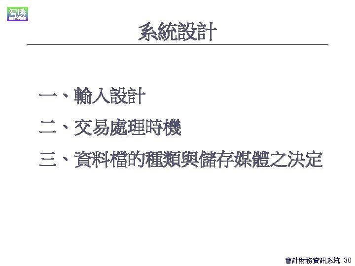 系統設計 一、輸入設計 二、交易處理時機 三、資料檔的種類與儲存媒體之決定 會計財務資訊系統 30
