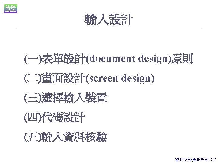 輸入設計 (一)表單設計(document design)原則 (二)畫面設計(screen design) (三)選擇輸入裝置 (四)代碼設計 (五)輸入資料核驗 會計財務資訊系統 32