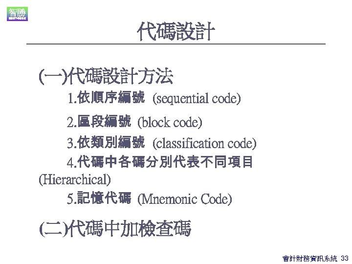代碼設計 (一)代碼設計方法 1. 依順序編號 (sequential code) 2. 區段編號 (block code) 3. 依類別編號 (classification code)