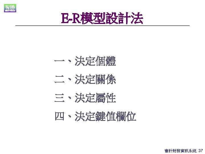 E-R模型設計法 一、決定個體 二、決定關係 三、決定屬性 四、決定鍵值欄位 會計財務資訊系統 37