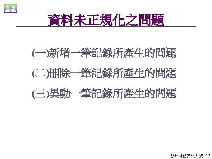 資料未正規化之問題 (一)新增一筆記錄所產生的問題 (二)刪除一筆記錄所產生的問題 (三)異動一筆記錄所產生的問題 會計財務資訊系統 42