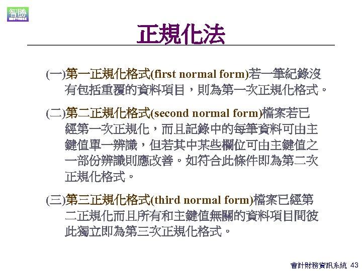 正規化法 (一)第一正規化格式(first normal form)若一筆紀錄沒 有包括重覆的資料項目,則為第一次正規化格式。 (二)第二正規化格式(second normal form)檔案若已 經第一次正規化,而且記錄中的每筆資料可由主 鍵值單一辨識,但若其中某些欄位可由主鍵值之 一部份辨識則應改善。如符合此條件即為第二次 正規化格式。 (三)第三正規化格式(third normal