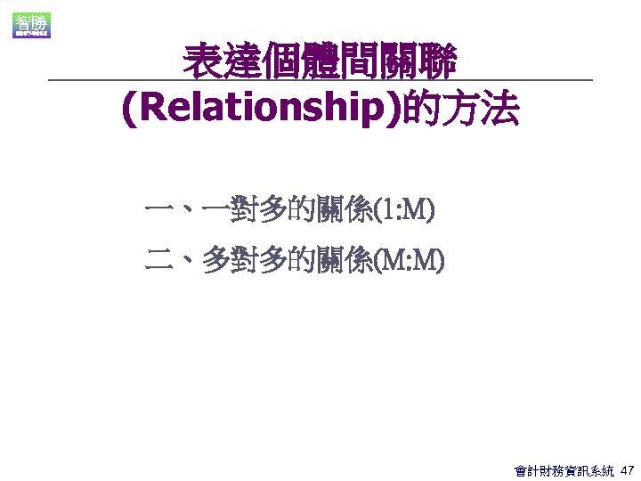 表達個體間關聯 (Relationship)的方法 一、一對多的關係(1: M) 二、多對多的關係(M: M) 會計財務資訊系統 47