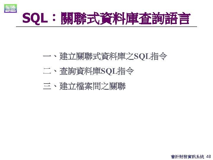 SQL:關聯式資料庫查詢語言 一、建立關聯式資料庫之SQL指令 二、查詢資料庫SQL指令 三、建立檔案間之關聯 會計財務資訊系統 48