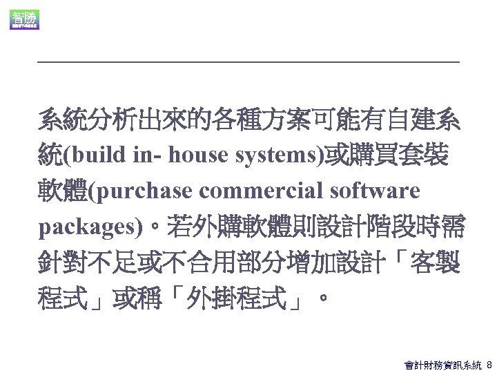 系統分析出來的各種方案可能有自建系 統(build in- house systems)或購買套裝 軟體(purchase commercial software packages)。若外購軟體則設計階段時需 針對不足或不合用部分增加設計「客製 程式」或稱「外掛程式」。 會計財務資訊系統 8