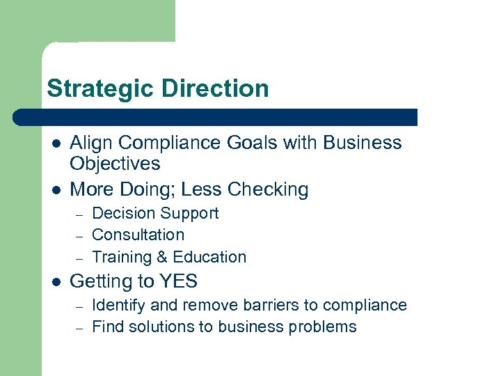 Strategic Direction l l Align Compliance Goals with Business Objectives More Doing; Less Checking