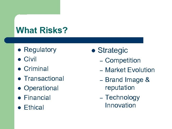 What Risks? l l l l Regulatory Civil Criminal Transactional Operational Financial Ethical l