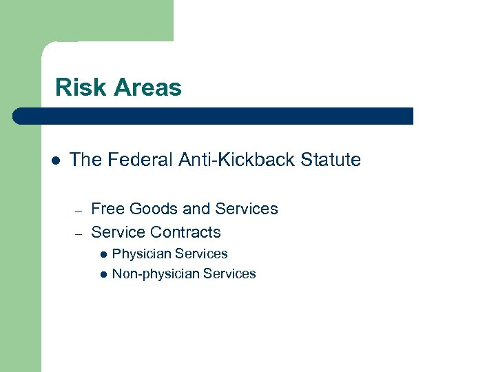 Risk Areas l The Federal Anti-Kickback Statute – – Free Goods and Services Service