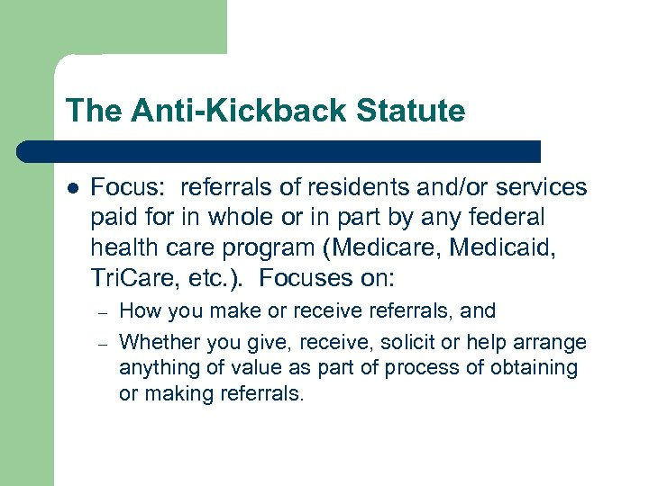 The Anti-Kickback Statute l Focus: referrals of residents and/or services paid for in whole