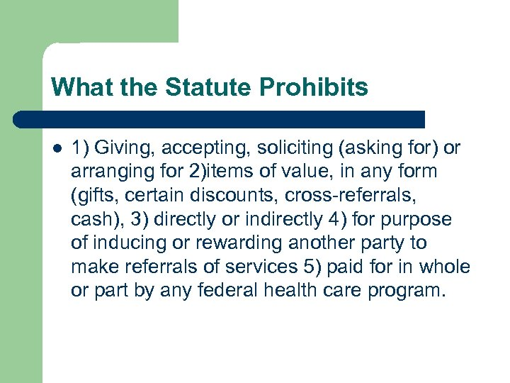 What the Statute Prohibits l 1) Giving, accepting, soliciting (asking for) or arranging for