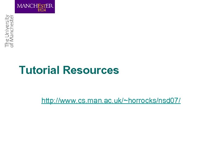 Tutorial Resources http: //www. cs. man. ac. uk/~horrocks/nsd 07/