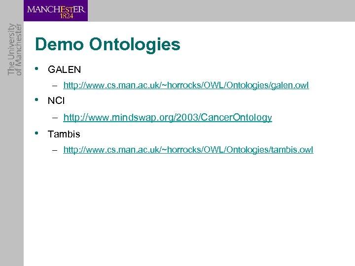 Demo Ontologies • GALEN – http: //www. cs. man. ac. uk/~horrocks/OWL/Ontologies/galen. owl • NCI
