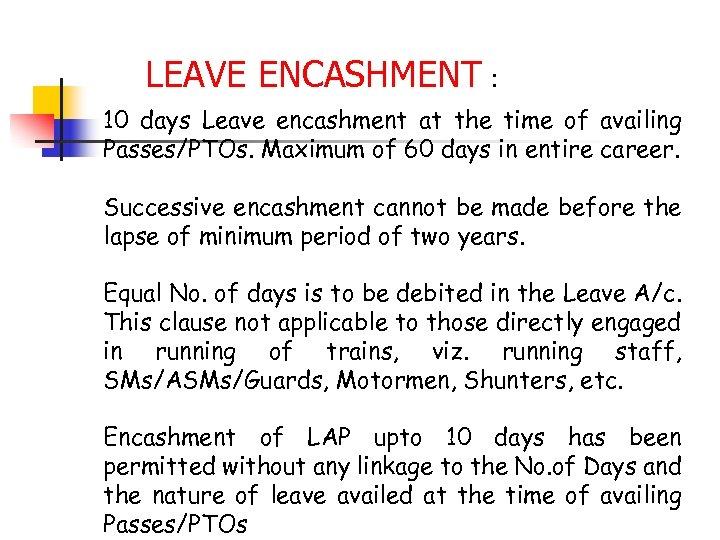 LEAVE ENCASHMENT : 10 days Leave encashment at the time of availing Passes/PTOs. Maximum