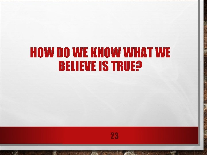 HOW DO WE KNOW WHAT WE BELIEVE IS TRUE? 23