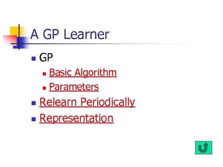 A GP Learner n GP Basic Algorithm n Parameters n Relearn Periodically n Representation