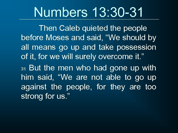"""Numbers 13: 30 -31 Then Caleb quieted the people before Moses and said, """"We"""