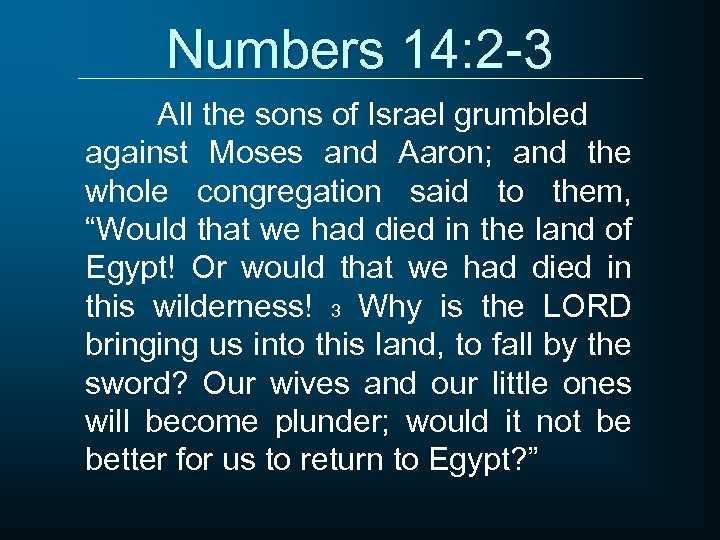 Numbers 14: 2 -3 All the sons of Israel grumbled against Moses and Aaron;