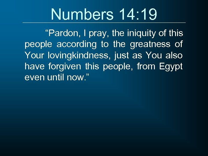 """Numbers 14: 19 """"Pardon, I pray, the iniquity of this people according to the"""