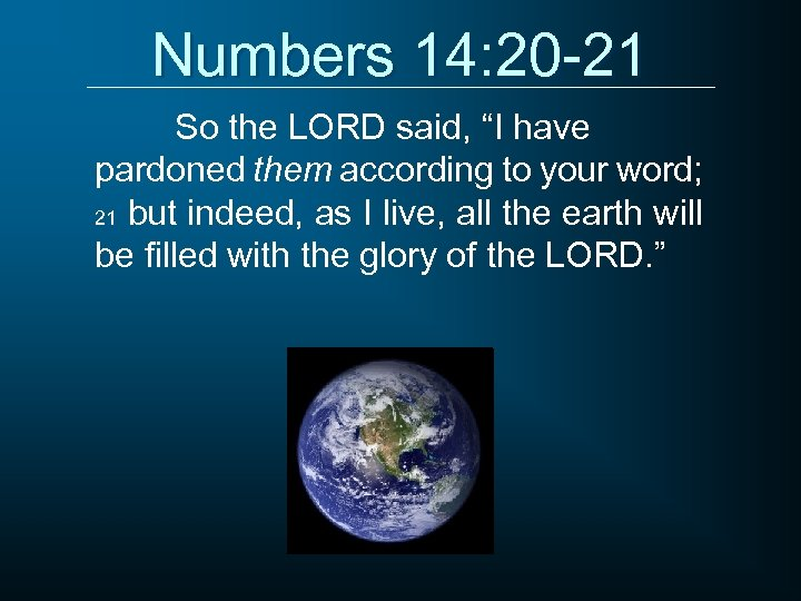 """Numbers 14: 20 -21 So the LORD said, """"I have pardoned them according to"""