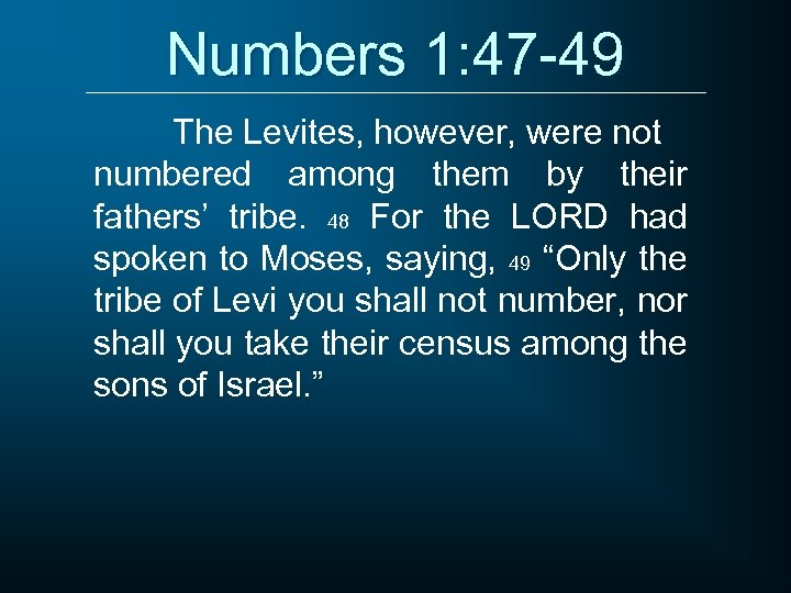 Numbers 1: 47 -49 The Levites, however, were not numbered among them by their