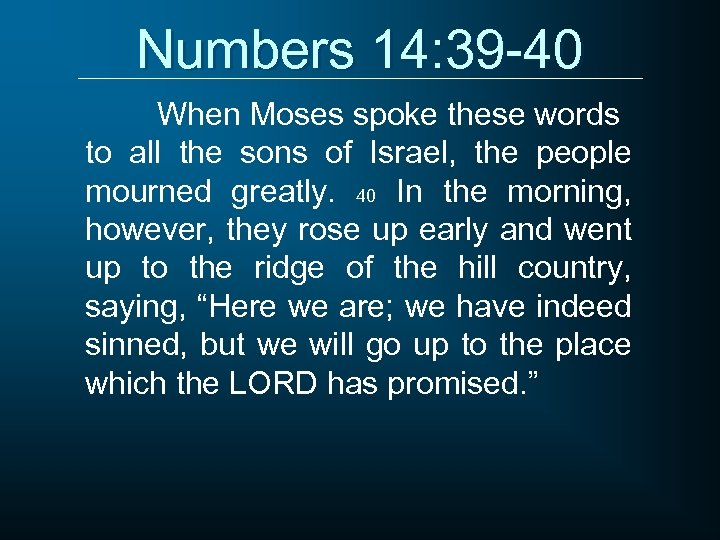 Numbers 14: 39 -40 When Moses spoke these words to all the sons of