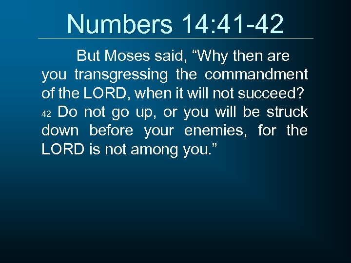 """Numbers 14: 41 -42 But Moses said, """"Why then are you transgressing the commandment"""