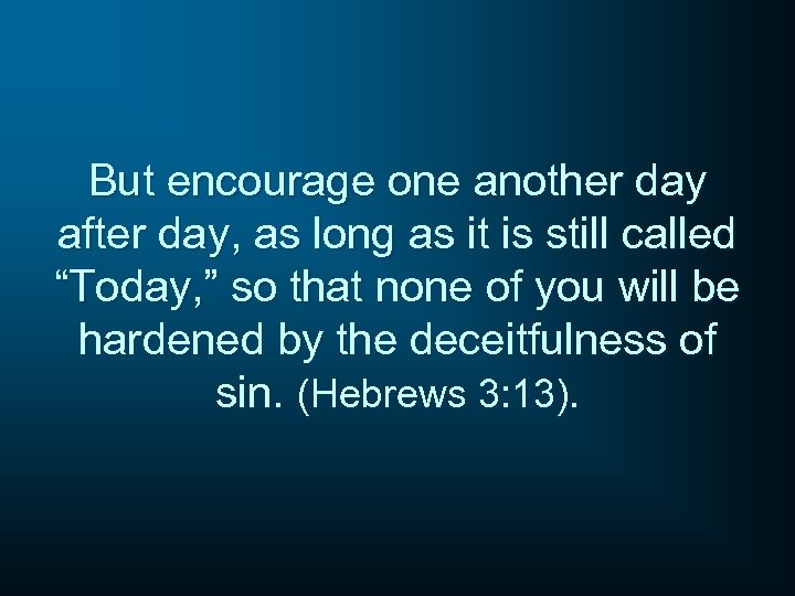 But encourage one another day after day, as long as it is still called