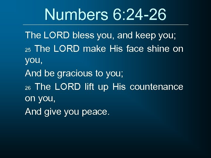 Numbers 6: 24 -26 The LORD bless you, and keep you; 25 The LORD
