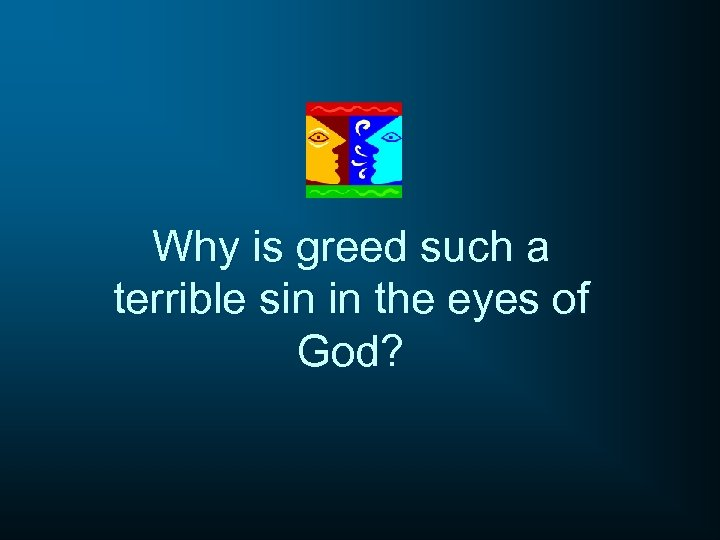 Why is greed such a terrible sin in the eyes of God?