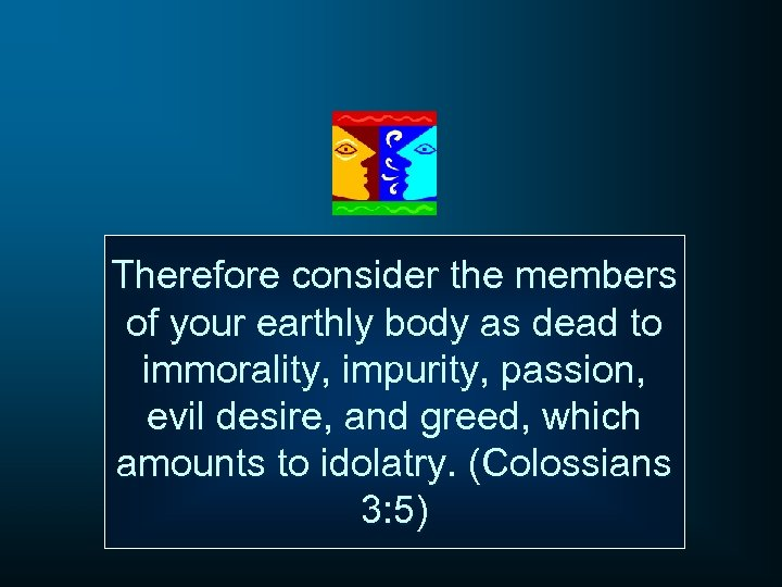 Therefore consider the members of your earthly body as dead to immorality, impurity, passion,