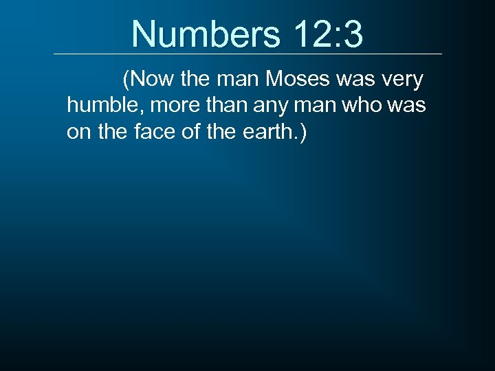 Numbers 12: 3 (Now the man Moses was very humble, more than any man