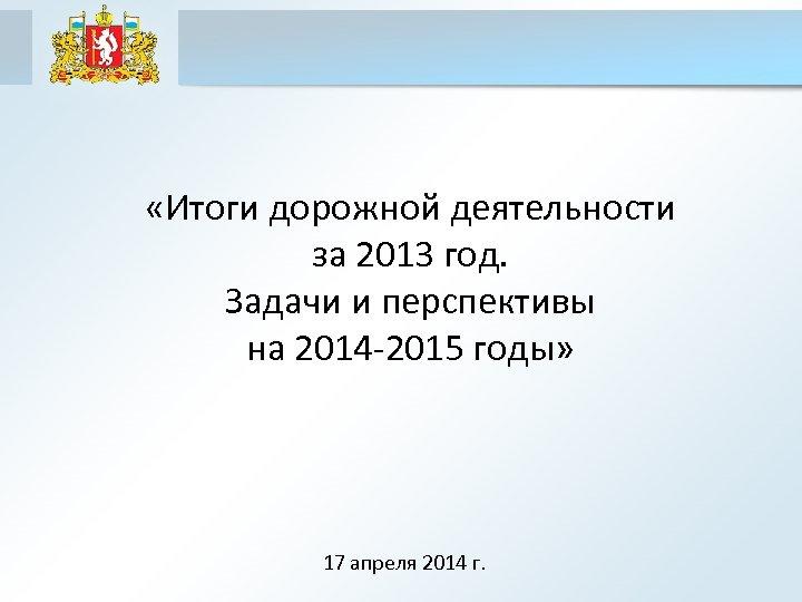 «Итоги дорожной деятельности за 2013 год. Задачи и перспективы на 2014 -2015 годы»