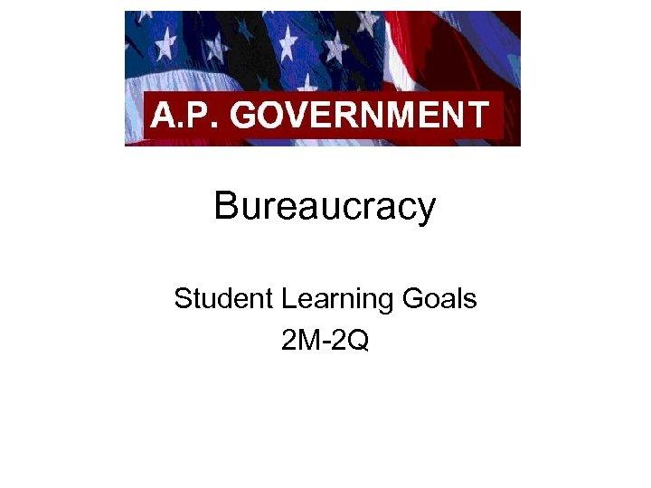 Bureaucracy Student Learning Goals 2 M-2 Q