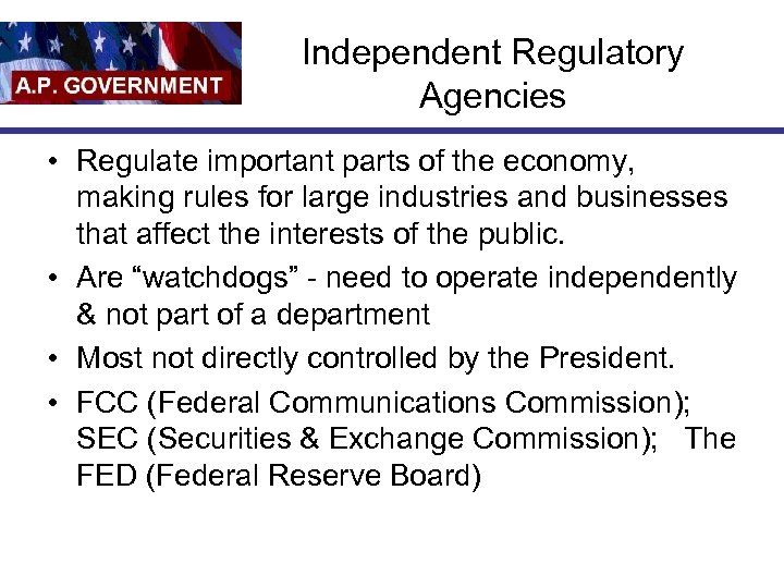 Independent Regulatory Agencies • Regulate important parts of the economy, making rules for large