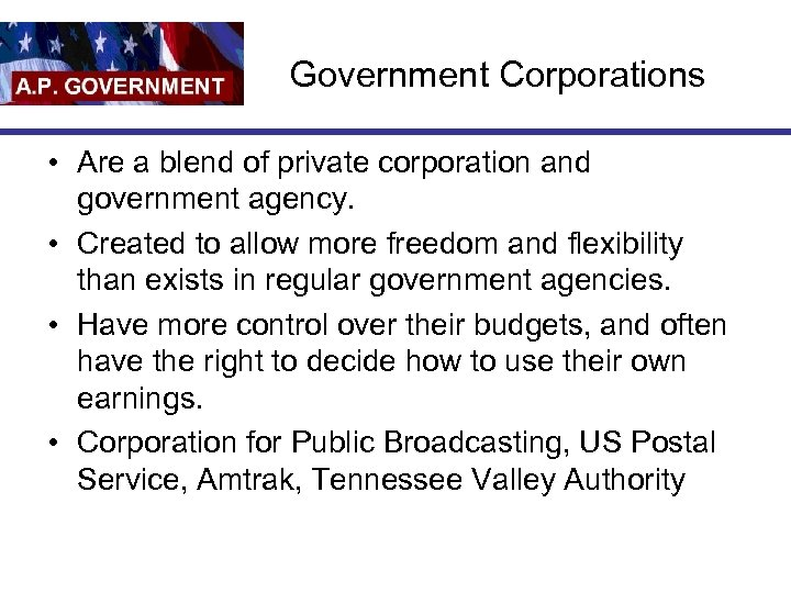 Government Corporations • Are a blend of private corporation and government agency. • Created