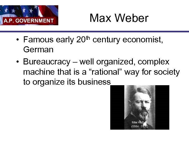 Max Weber • Famous early 20 th century economist, German • Bureaucracy – well