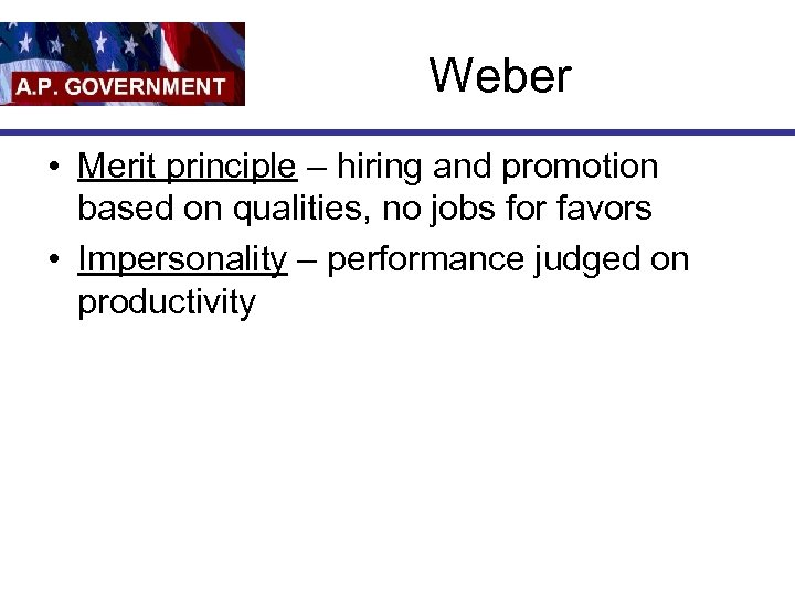 Weber • Merit principle – hiring and promotion based on qualities, no jobs for