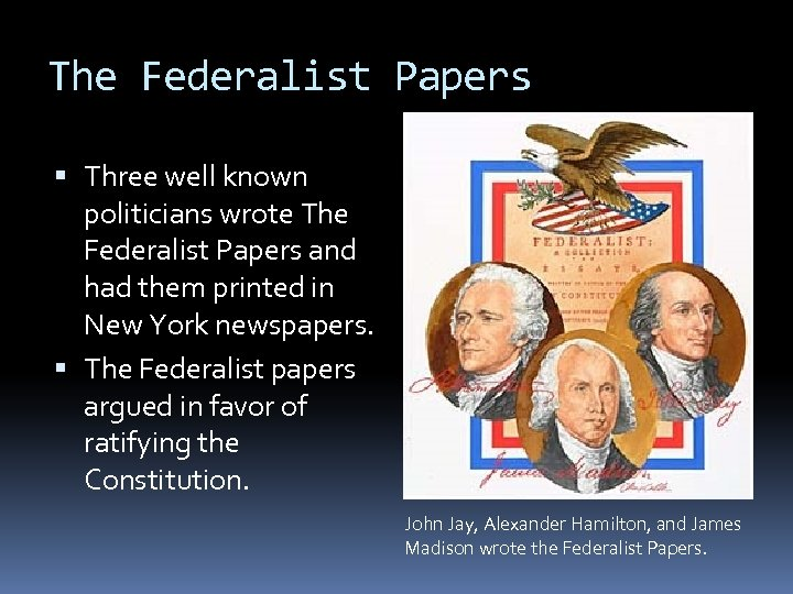 The Federalist Papers Three well known politicians wrote The Federalist Papers and had them