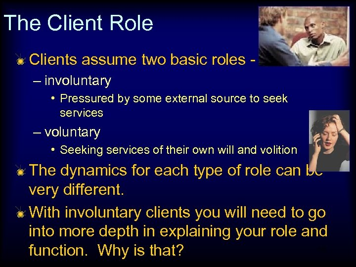 The Client Role Clients assume two basic roles – involuntary • Pressured by some
