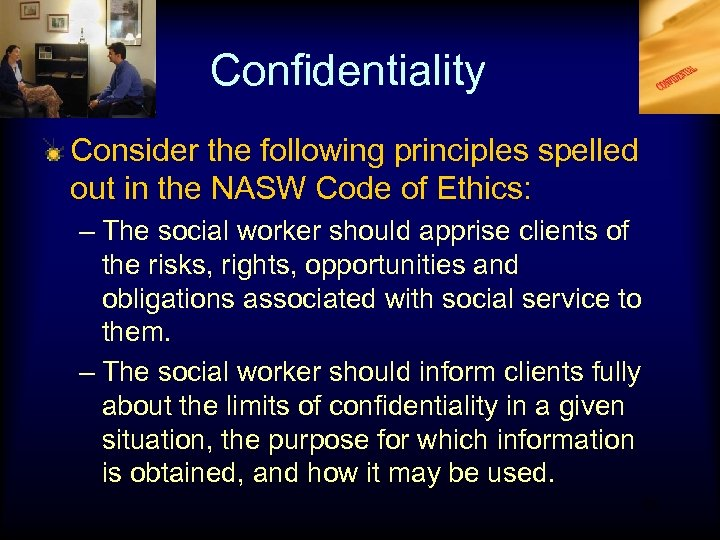 Confidentiality Consider the following principles spelled out in the NASW Code of Ethics: –
