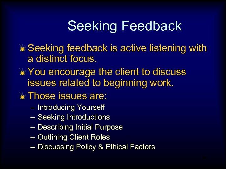 Seeking Feedback Seeking feedback is active listening with a distinct focus. You encourage the