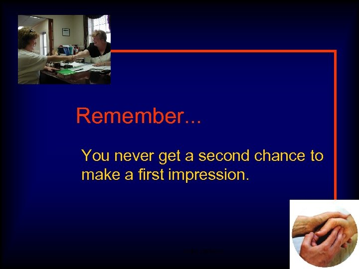 Remember. . . You never get a second chance to make a first impression.