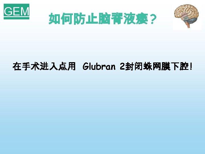 GEM 如何防止脑脊液瘘 ? 在手术进入点用 Glubran 2封闭蛛网膜下腔 !