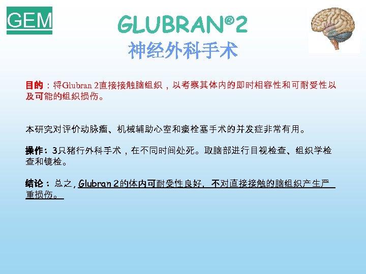 GEM GLUBRAN® 2 神经外科手术 目的:将Glubran 2直接接触脑组织,以考察其体内的即时相容性和可耐受性以 及可能的组织损伤。 本研究对评价动脉瘤、机械辅助心室和瘘栓塞手术的并发症非常有用。 操作: 3只猪行外科手术,在不同时间处死。取脑部进行目视检查、组织学检 查和镜检。 结论 : 总之