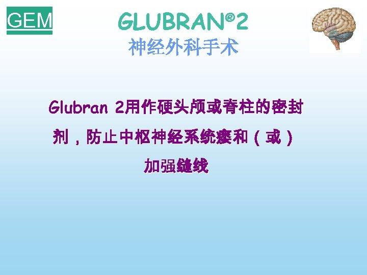 GEM GLUBRAN® 2 神经外科手术 Glubran 2用作硬头颅或脊柱的密封 剂,防止中枢神经系统瘘和(或) 加强缝线