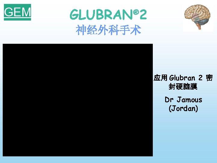 GEM GLUBRAN® 2 神经外科手术 应用 Glubran 2 密 封硬脑膜 Dr Jamous (Jordan)