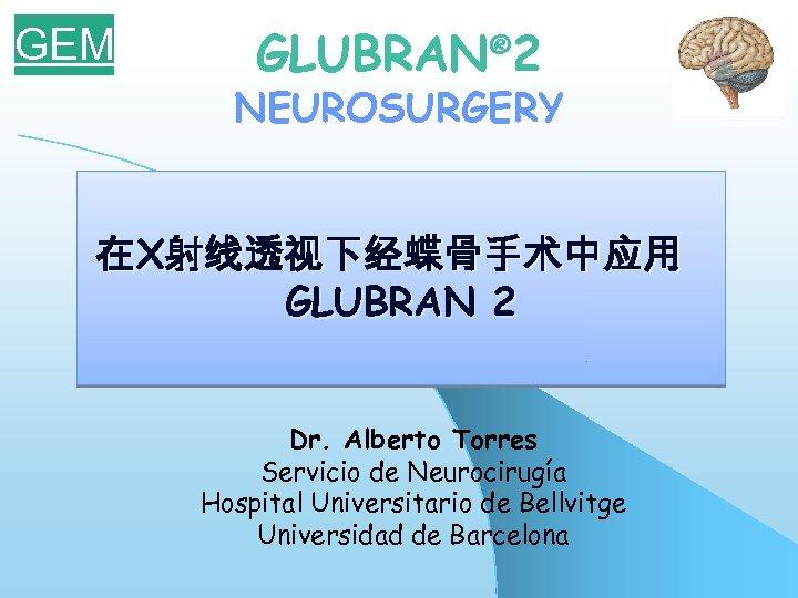 GEM GLUBRAN® 2 NEUROSURGERY 在X射线透视下经蝶骨手术中应用 GLUBRAN 2 Dr. Alberto Torres Servicio de Neurocirugía Hospital