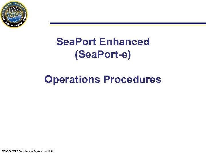 Sea. Port Enhanced (Sea. Port-e) Operations Procedures VS CONOPS Version 9 – September 2006