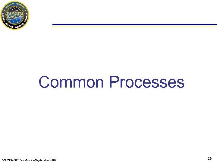 Common Processes VS CONOPS Version 9 – September 2006 25