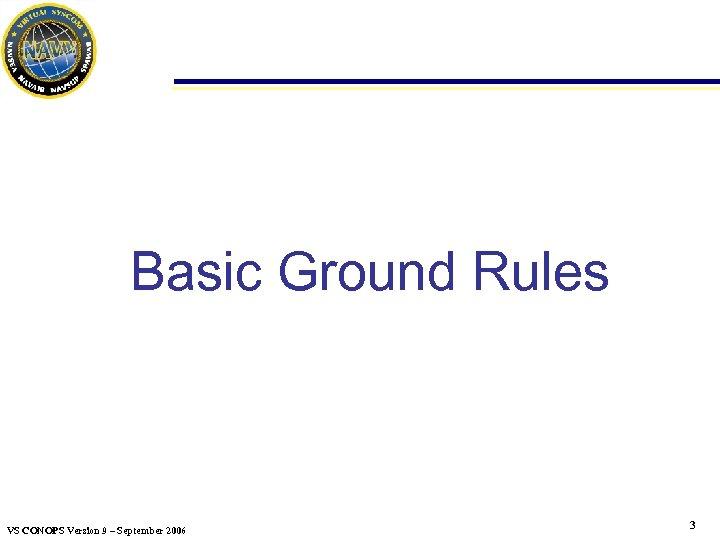 Basic Ground Rules VS CONOPS Version 9 – September 2006 3